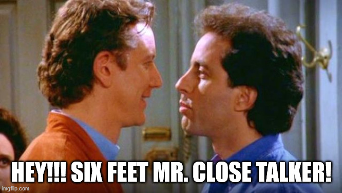 "Seinfeld meme: ""Hey!!! Six Feet Mr. Close Talker!"