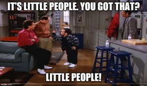 "Mickey Abbott from Seinfeld tells George, ""It's Little People. You got that? Little People!"